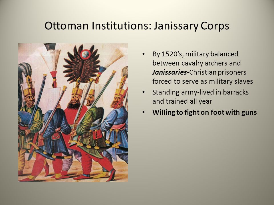 Ottoman Institutions: Janissary Corps By 1520's, military balanced between cavalry archers and Janissaries-Christian prisoners forced to serve as mili