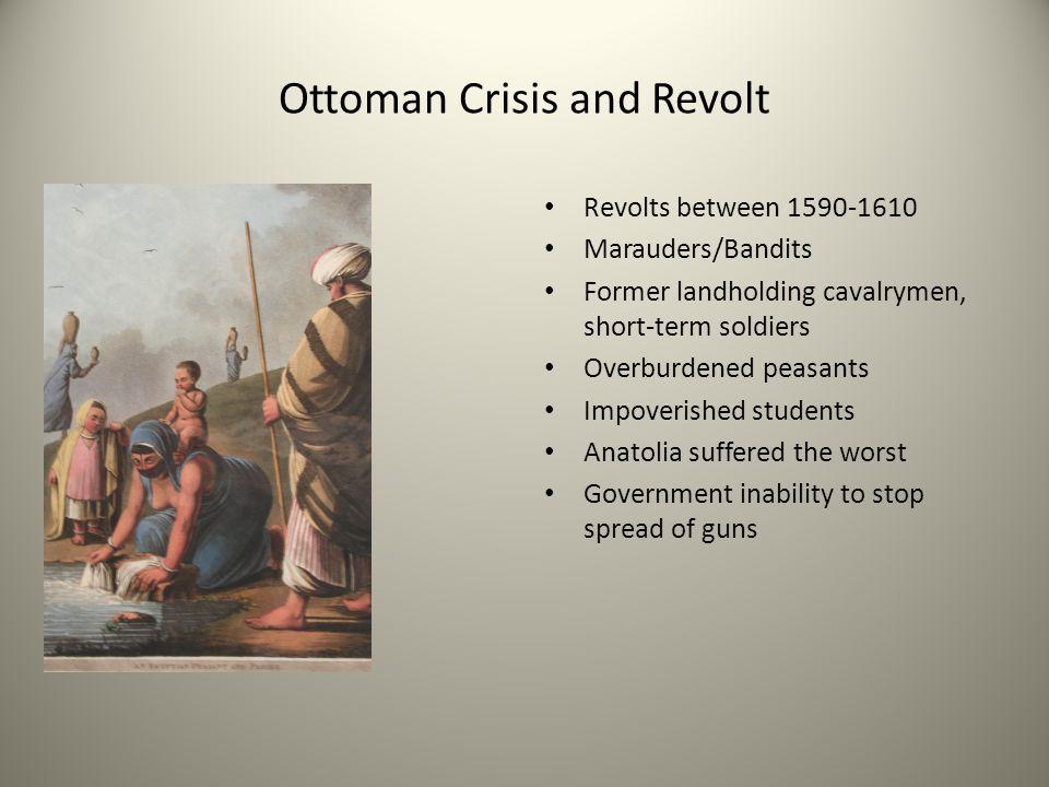 Ottoman Crisis and Revolt Revolts between 1590-1610 Marauders/Bandits Former landholding cavalrymen, short-term soldiers Overburdened peasants Impover