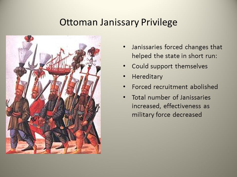 Ottoman Janissary Privilege Janissaries forced changes that helped the state in short run: Could support themselves Hereditary Forced recruitment abol