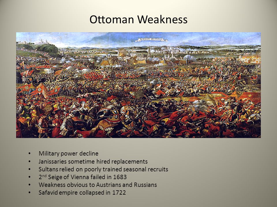 Ottoman Weakness Military power decline Janissaries sometime hired replacements Sultans relied on poorly trained seasonal recruits 2 nd Seige of Vienn