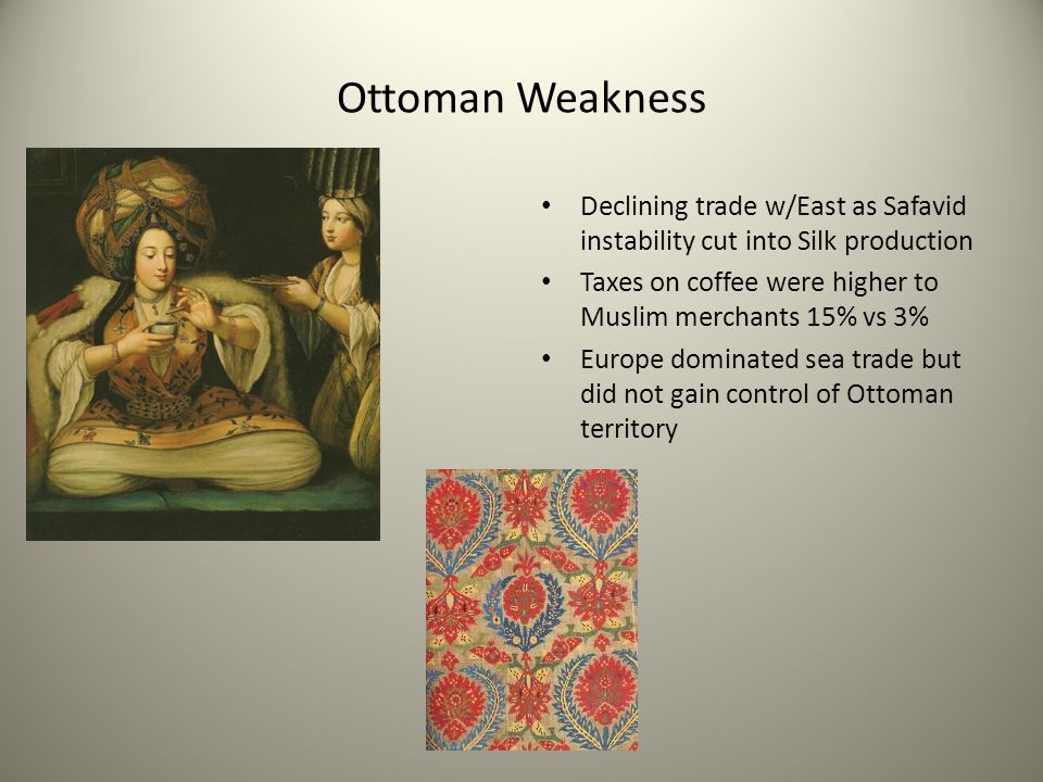 Ottoman Weakness Declining trade w/East as Safavid instability cut into Silk production Taxes on coffee were higher to Muslim merchants 15% vs 3% Euro