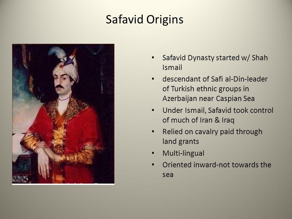 Safavid Origins Safavid Dynasty started w/ Shah Ismail descendant of Safi al-Din-leader of Turkish ethnic groups in Azerbaijan near Caspian Sea Under