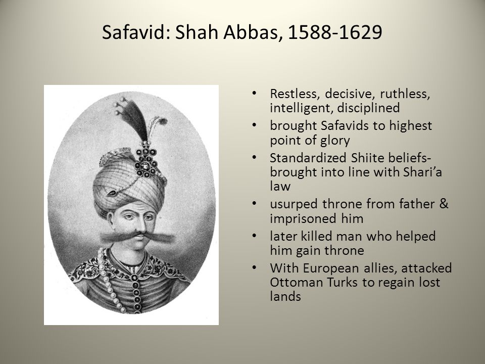 Safavid: Shah Abbas, 1588-1629 Restless, decisive, ruthless, intelligent, disciplined brought Safavids to highest point of glory Standardized Shiite b