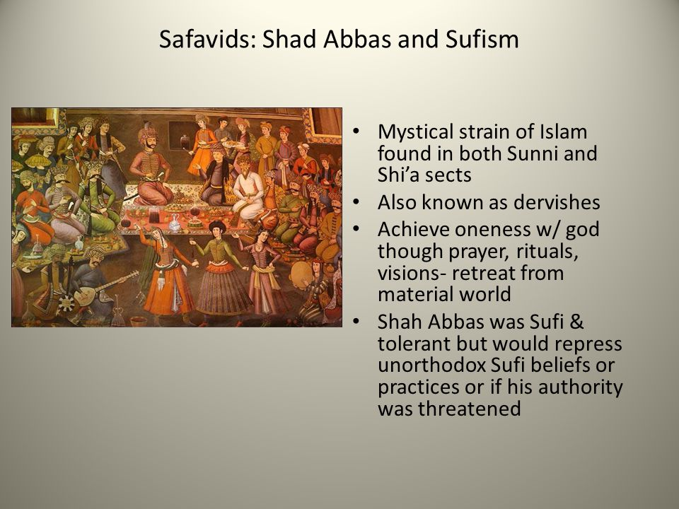 Safavids: Shad Abbas and Sufism Mystical strain of Islam found in both Sunni and Shi'a sects Also known as dervishes Achieve oneness w/ god though pra
