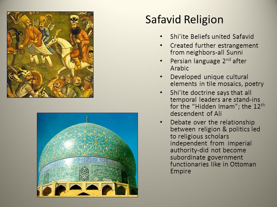 Safavid Religion Shi'ite Beliefs united Safavid Created further estrangement from neighbors-all Sunni Persian language 2 nd after Arabic Developed uni