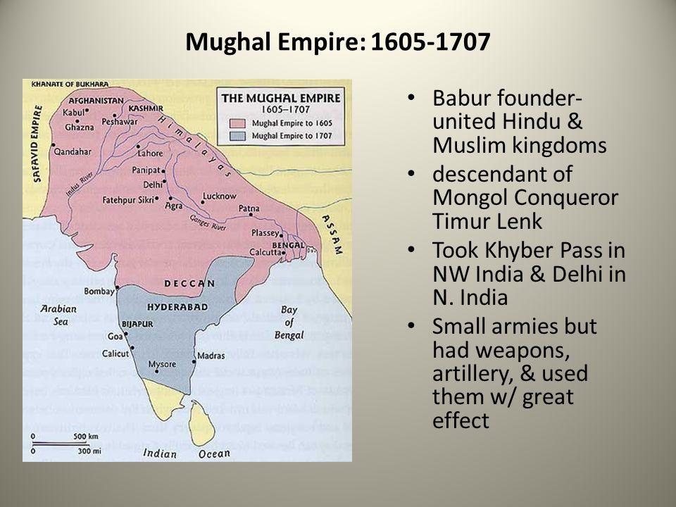 Mughal Empire: 1605-1707 Babur founder- united Hindu & Muslim kingdoms descendant of Mongol Conqueror Timur Lenk Took Khyber Pass in NW India & Delhi