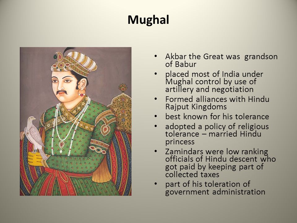 Mughal Akbar the Great was grandson of Babur placed most of India under Mughal control by use of artillery and negotiation Formed alliances with Hindu