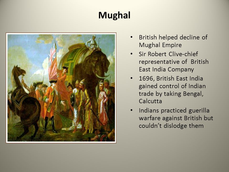 Mughal British helped decline of Mughal Empire Sir Robert Clive-chief representative of British East India Company 1696, British East India gained con