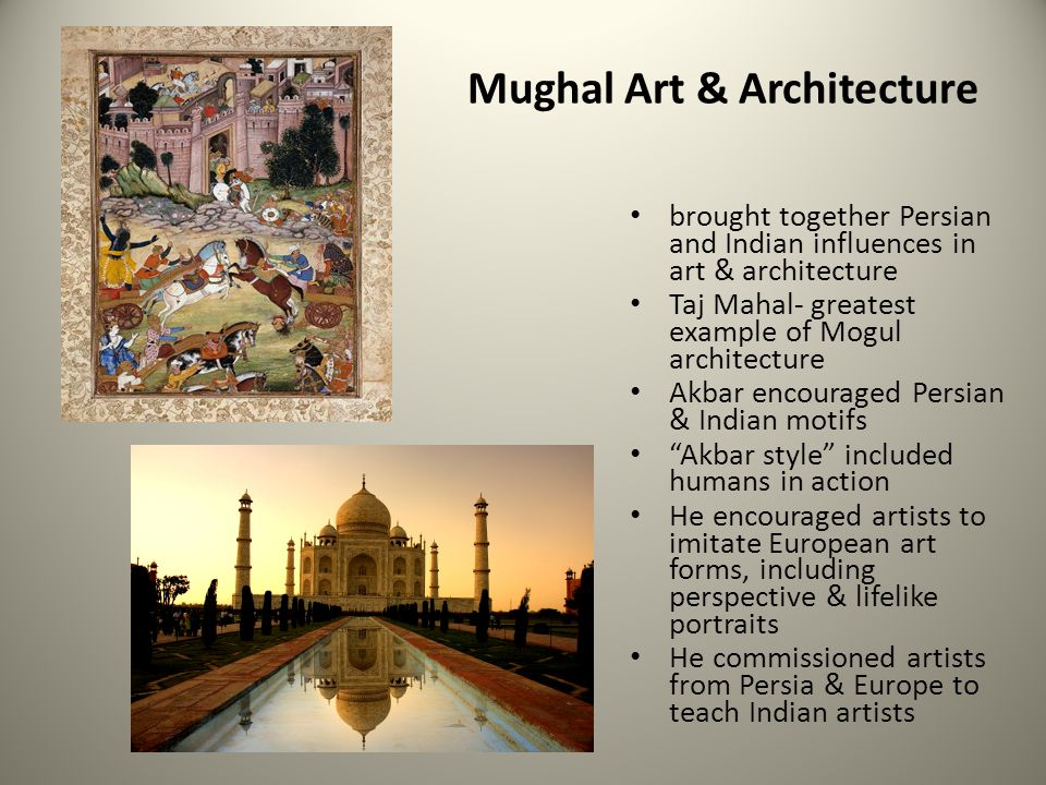 Mughal Art & Architecture brought together Persian and Indian influences in art & architecture Taj Mahal- greatest example of Mogul architecture Akbar