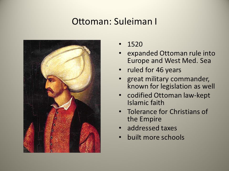Ottoman: Suleiman I 1520 expanded Ottoman rule into Europe and West Med. Sea ruled for 46 years great military commander, known for legislation as wel