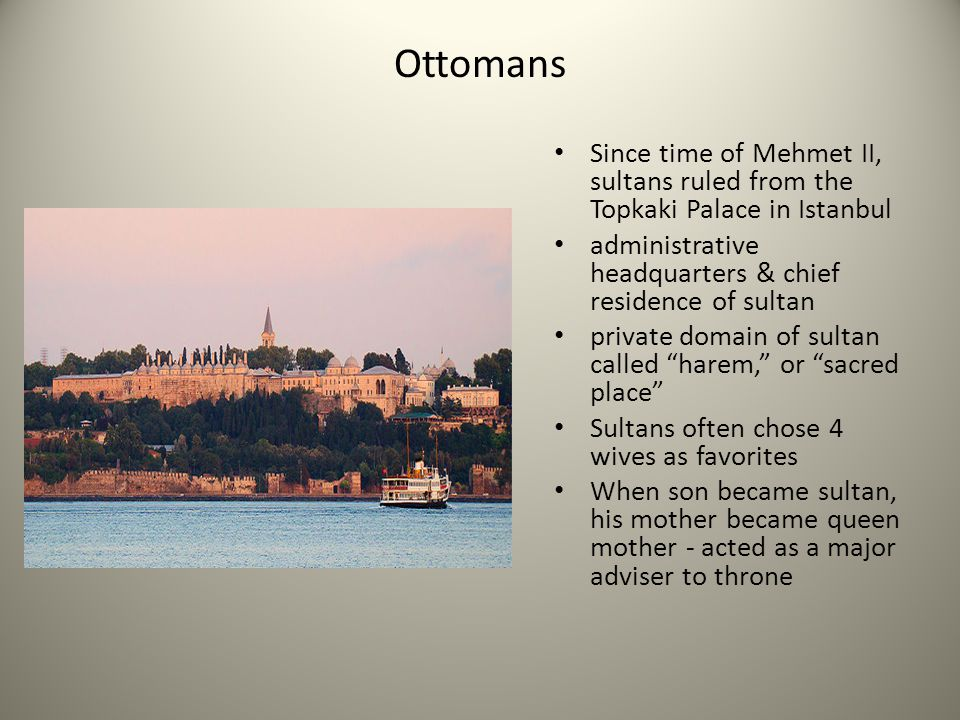 Ottomans Since time of Mehmet II, sultans ruled from the Topkaki Palace in Istanbul administrative headquarters & chief residence of sultan private do