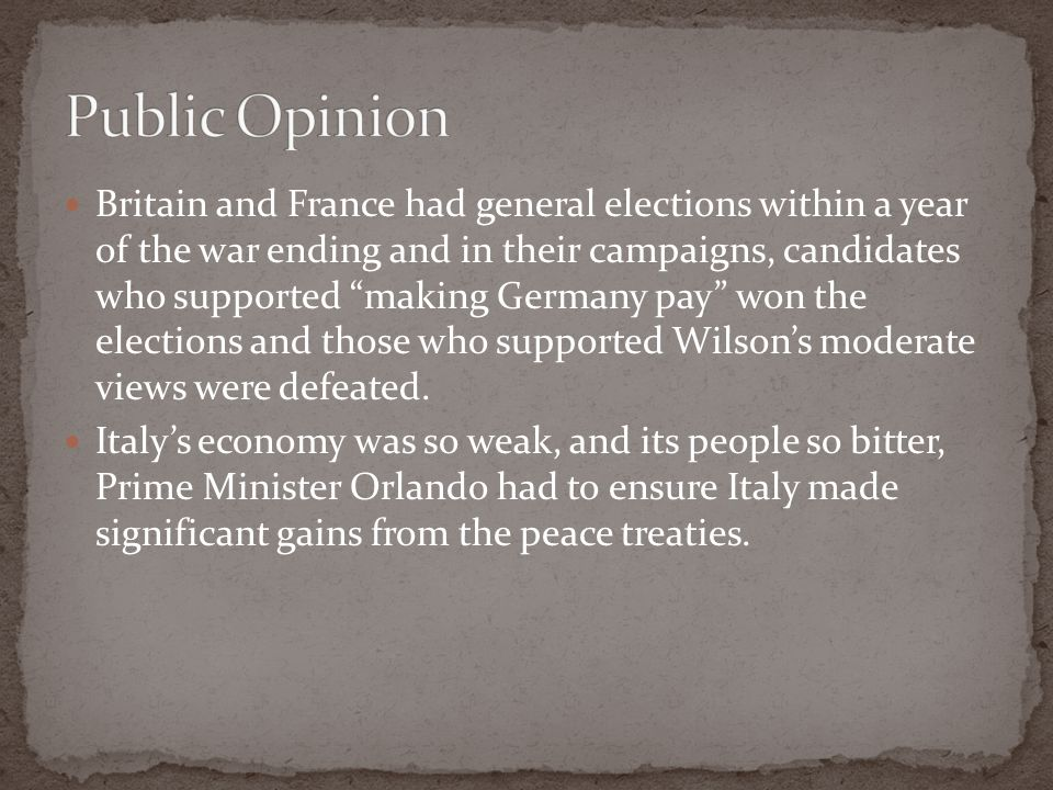 Britain and France had general elections within a year of the war ending and in their campaigns, candidates who supported making Germany pay won the elections and those who supported Wilson's moderate views were defeated.