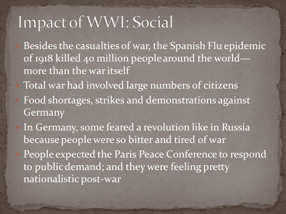 Besides the casualties of war, the Spanish Flu epidemic of 1918 killed 40 million people around the world— more than the war itself Total war had involved large numbers of citizens Food shortages, strikes and demonstrations against Germany In Germany, some feared a revolution like in Russia because people were so bitter and tired of war People expected the Paris Peace Conference to respond to public demand; and they were feeling pretty nationalistic post-war
