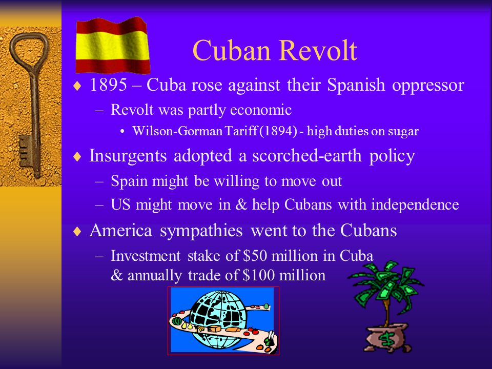 Cuban Revolt  1895 – Cuba rose against their Spanish oppressor –Revolt was partly economic Wilson-Gorman Tariff (1894) - high duties on sugar  Insurgents adopted a scorched-earth policy –Spain might be willing to move out –US might move in & help Cubans with independence  America sympathies went to the Cubans –Investment stake of $50 million in Cuba & annually trade of $100 million