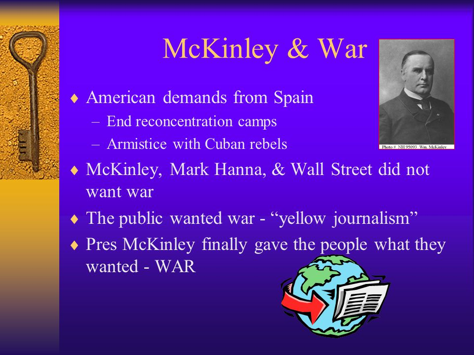 McKinley & War  American demands from Spain –End reconcentration camps –Armistice with Cuban rebels  McKinley, Mark Hanna, & Wall Street did not want war  The public wanted war - yellow journalism  Pres McKinley finally gave the people what they wanted - WAR