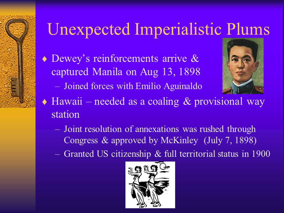 Unexpected Imperialistic Plums  Dewey's reinforcements arrive & captured Manila on Aug 13, 1898 –Joined forces with Emilio Aguinaldo  Hawaii – needed as a coaling & provisional way station –Joint resolution of annexations was rushed through Congress & approved by McKinley (July 7, 1898) –Granted US citizenship & full territorial status in 1900