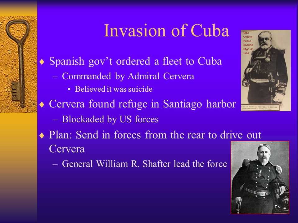 Invasion of Cuba  Spanish gov't ordered a fleet to Cuba –Commanded by Admiral Cervera Believed it was suicide  Cervera found refuge in Santiago harbor –Blockaded by US forces  Plan: Send in forces from the rear to drive out Cervera –General William R.