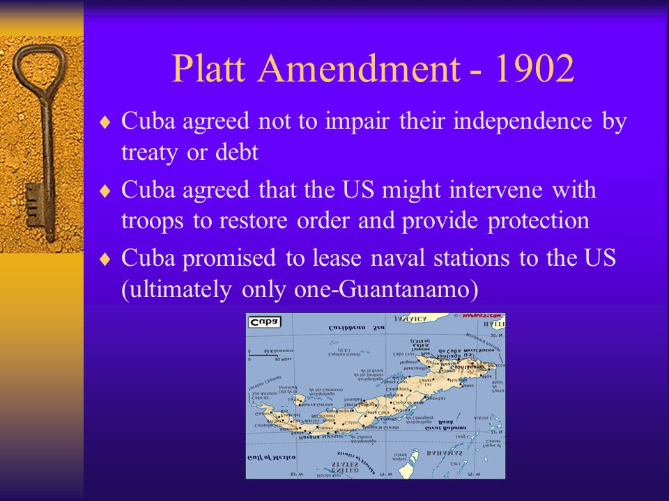 Platt Amendment - 1902  Cuba agreed not to impair their independence by treaty or debt  Cuba agreed that the US might intervene with troops to restore order and provide protection  Cuba promised to lease naval stations to the US (ultimately only one-Guantanamo)