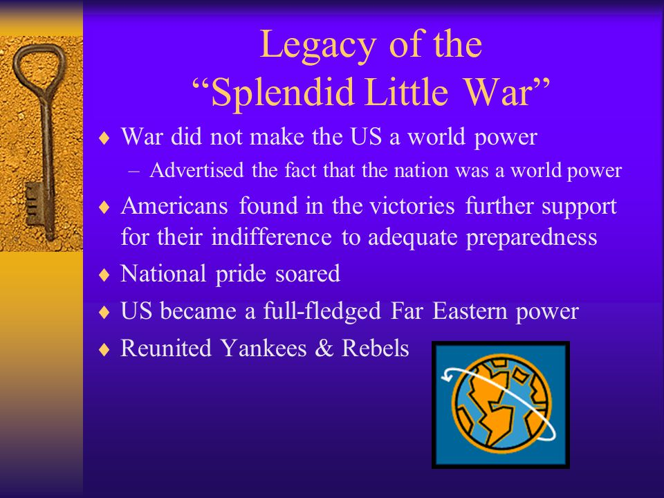Legacy of the Splendid Little War  War did not make the US a world power –Advertised the fact that the nation was a world power  Americans found in the victories further support for their indifference to adequate preparedness  National pride soared  US became a full-fledged Far Eastern power  Reunited Yankees & Rebels
