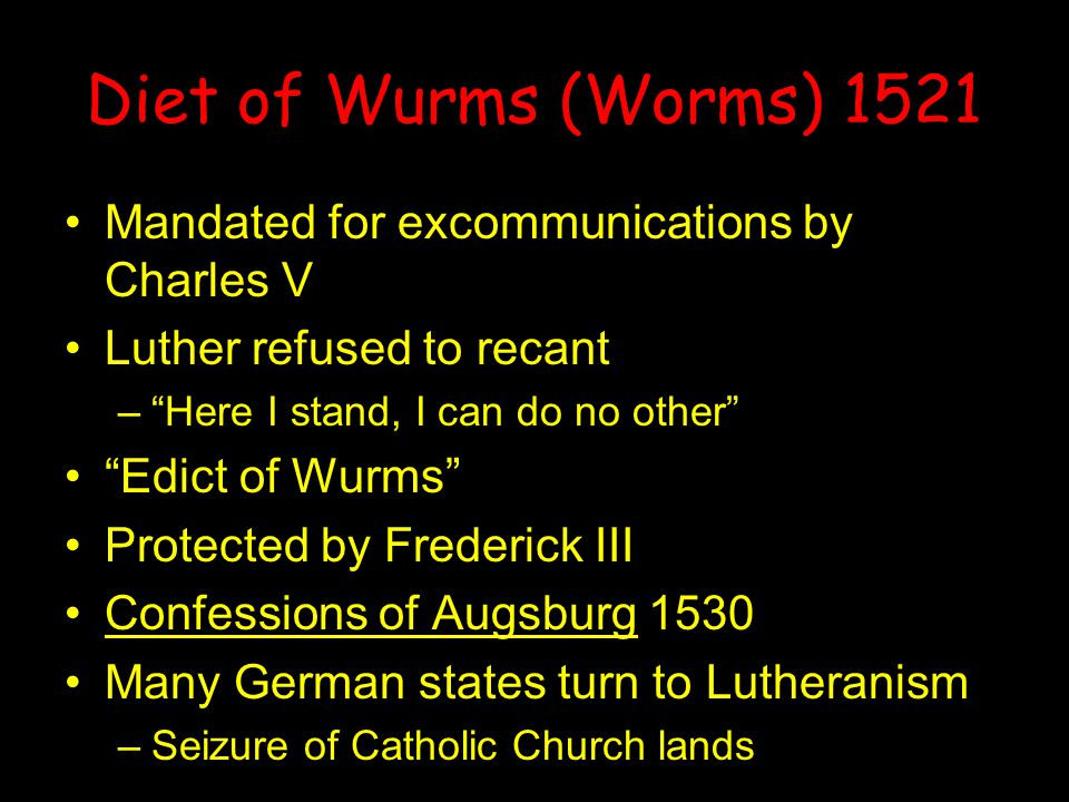 Diet of Wurms (Worms) 1521 Mandated for excommunications by Charles V Luther refused to recant – Here I stand, I can do no other Edict of Wurms Protected by Frederick III Confessions of Augsburg 1530 Many German states turn to Lutheranism –Seizure of Catholic Church lands