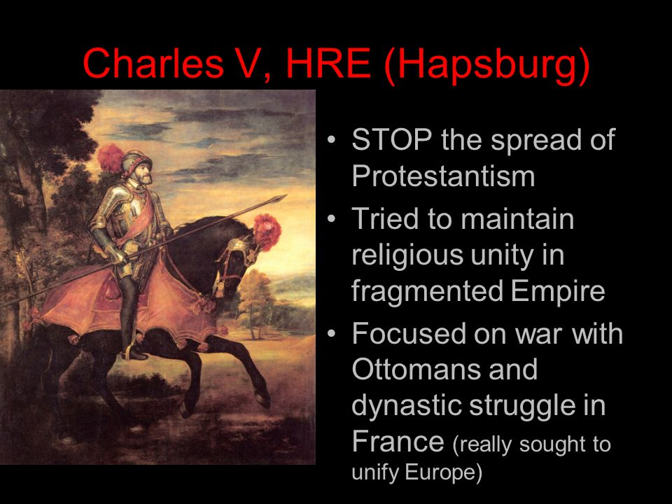 Charles V, HRE (Hapsburg) STOP the spread of Protestantism Tried to maintain religious unity in fragmented Empire Focused on war with Ottomans and dynastic struggle in France (really sought to unify Europe)