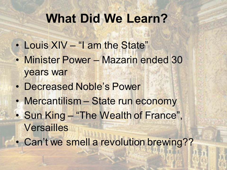 """What Did We Learn? Louis XIV – """"I am the State"""" Minister Power – Mazarin ended 30 years war Decreased Noble's Power Mercantilism – State run economy S"""