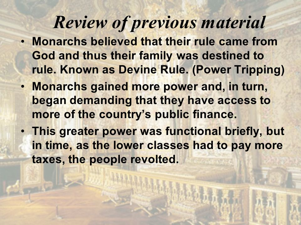 Review of previous material Monarchs believed that their rule came from God and thus their family was destined to rule. Known as Devine Rule. (Power T
