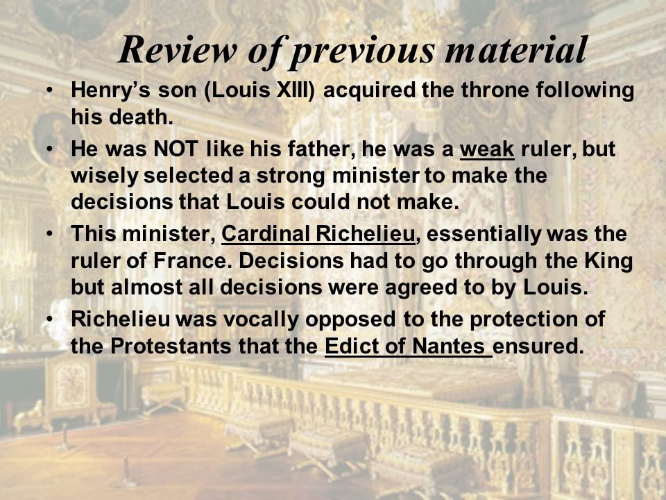 Review of previous material Henry's son (Louis XIII) acquired the throne following his death. He was NOT like his father, he was a weak ruler, but wis