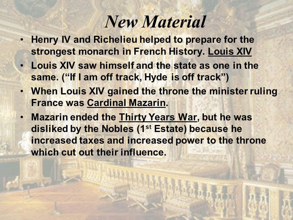 New Material Henry IV and Richelieu helped to prepare for the strongest monarch in French History. Louis XIV Louis XIV saw himself and the state as on