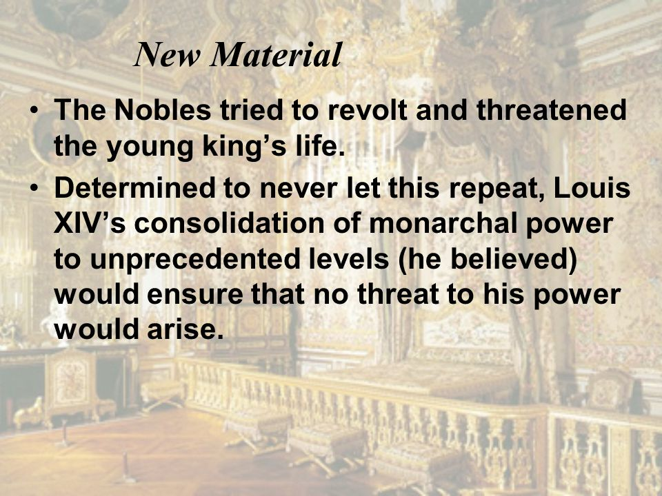 New Material The Nobles tried to revolt and threatened the young king's life. Determined to never let this repeat, Louis XIV's consolidation of monarc