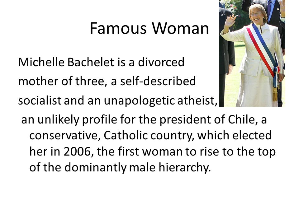 Famous Woman Michelle Bachelet is a divorced mother of three, a self-described socialist and an unapologetic atheist, an unlikely profile for the pres