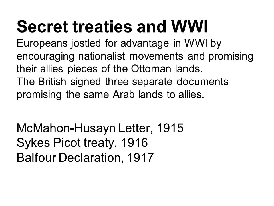 Secret treaties and WWI Europeans jostled for advantage in WWI by encouraging nationalist movements and promising their allies pieces of the Ottoman lands.