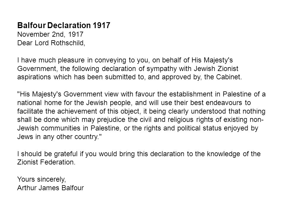 Balfour Declaration 1917 November 2nd, 1917 Dear Lord Rothschild, I have much pleasure in conveying to you, on behalf of His Majesty s Government, the following declaration of sympathy with Jewish Zionist aspirations which has been submitted to, and approved by, the Cabinet.