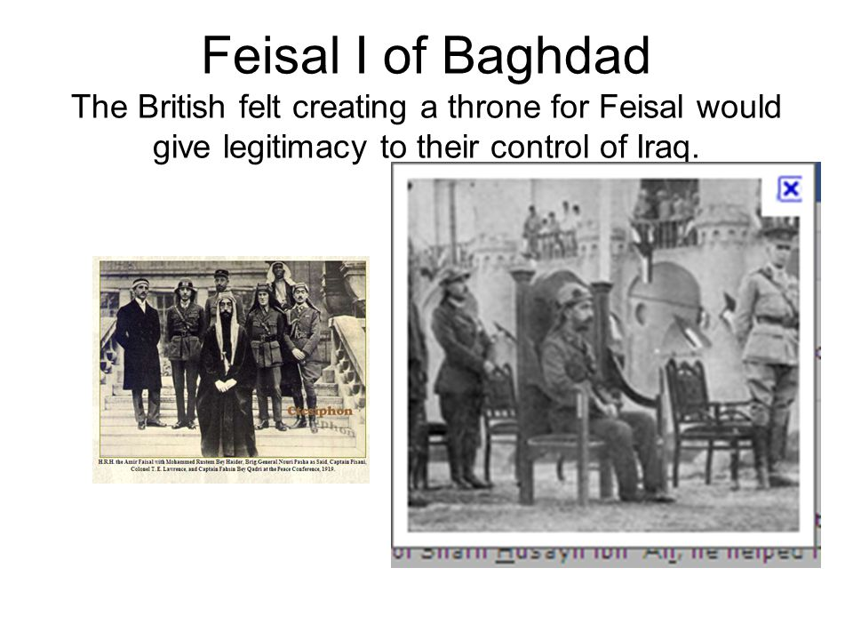 Feisal I of Baghdad The British felt creating a throne for Feisal would give legitimacy to their control of Iraq.