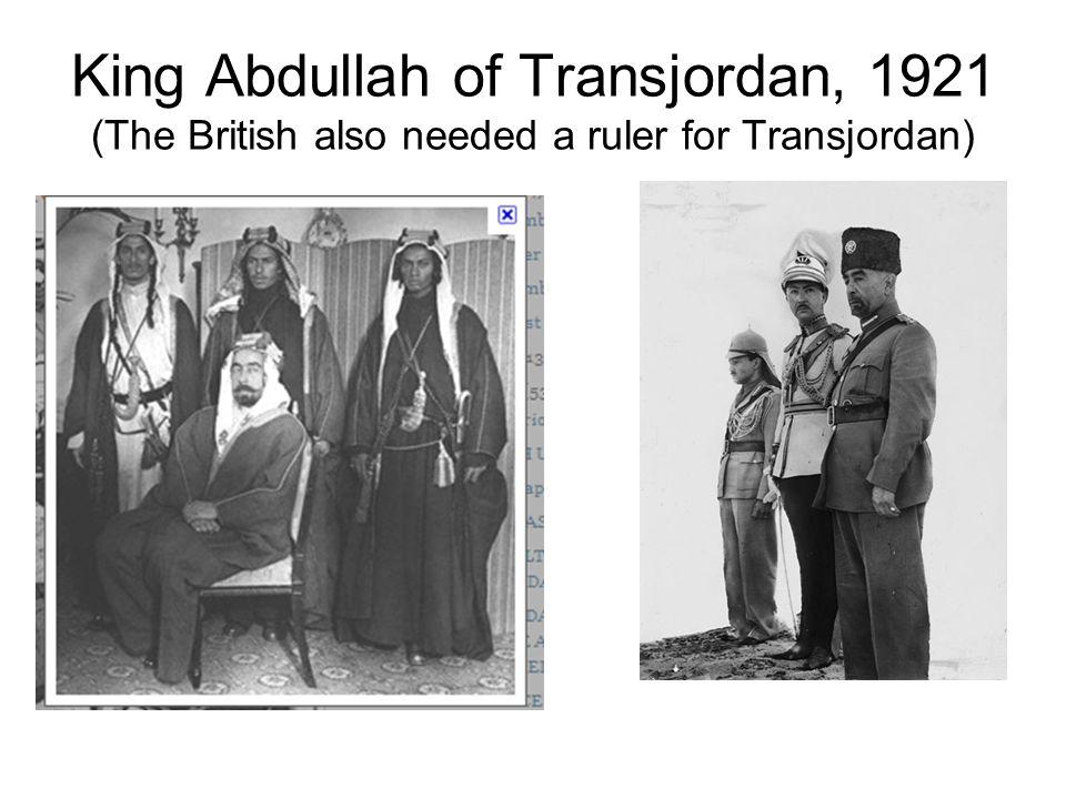 King Abdullah of Transjordan, 1921 (The British also needed a ruler for Transjordan)