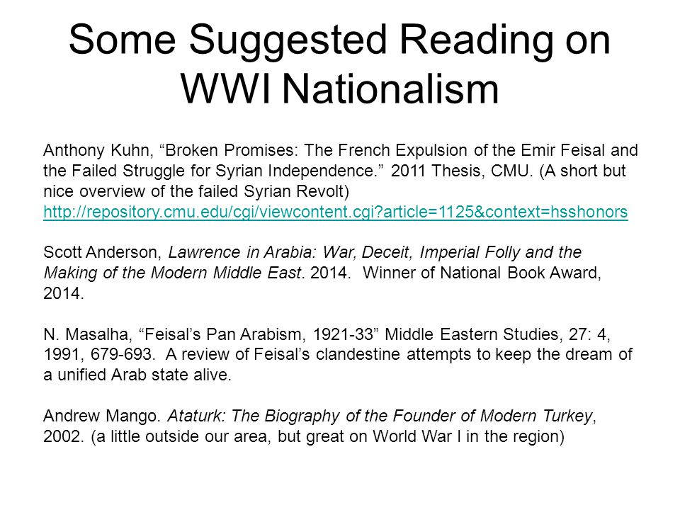 Some Suggested Reading on WWI Nationalism Anthony Kuhn, Broken Promises: The French Expulsion of the Emir Feisal and the Failed Struggle for Syrian Independence. 2011 Thesis, CMU.