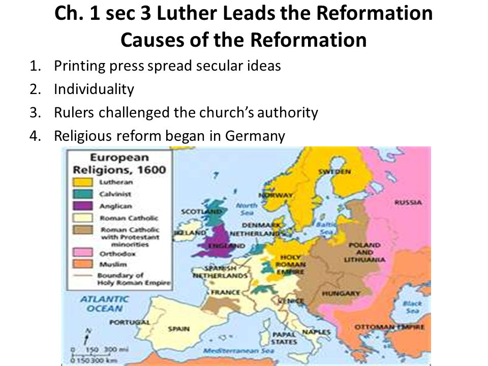 Ch. 1 sec 3 Luther Leads the Reformation Causes of the Reformation 1.Printing press spread secular ideas 2.Individuality 3.Rulers challenged the churc