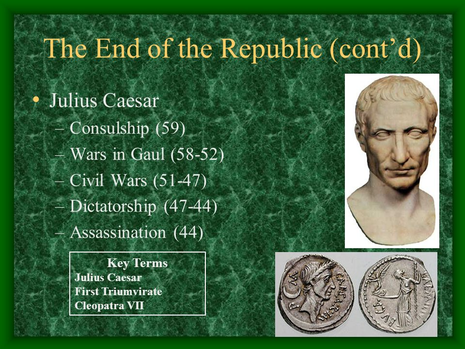 The End of the Republic (cont'd) Julius Caesar –Consulship (59) –Wars in Gaul (58-52) –Civil Wars (51-47) –Dictatorship (47-44) –Assassination (44) Key Terms Julius Caesar First Triumvirate Cleopatra VII
