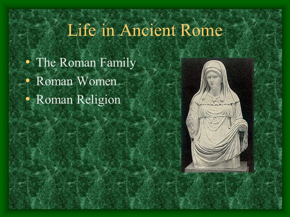Life in Ancient Rome The Roman Family Roman Women Roman Religion