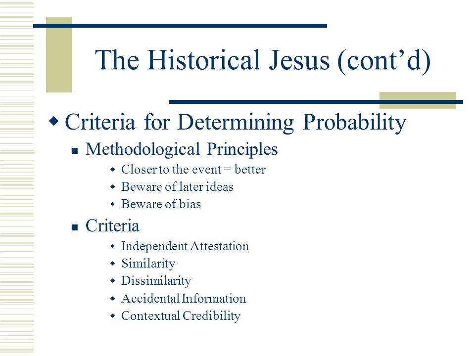 The Historical Jesus (cont'd)  Criteria for Determining Probability Methodological Principles  Closer to the event = better  Beware of later ideas  Beware of bias Criteria  Independent Attestation  Similarity  Dissimilarity  Accidental Information  Contextual Credibility