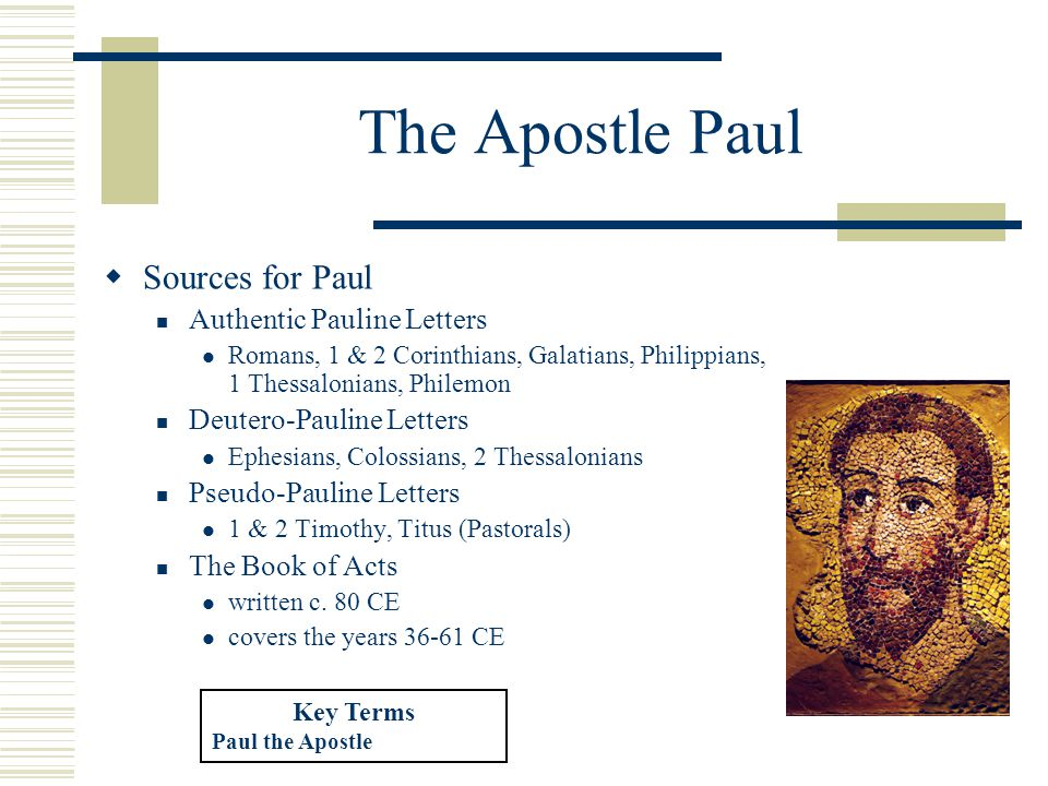 The Apostle Paul  Sources for Paul Authentic Pauline Letters Romans, 1 & 2 Corinthians, Galatians, Philippians, 1 Thessalonians, Philemon Deutero-Pauline Letters Ephesians, Colossians, 2 Thessalonians Pseudo-Pauline Letters 1 & 2 Timothy, Titus (Pastorals) The Book of Acts written c.