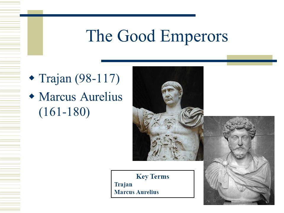 The Good Emperors  Trajan (98-117)  Marcus Aurelius (161-180) Key Terms Trajan Marcus Aurelius