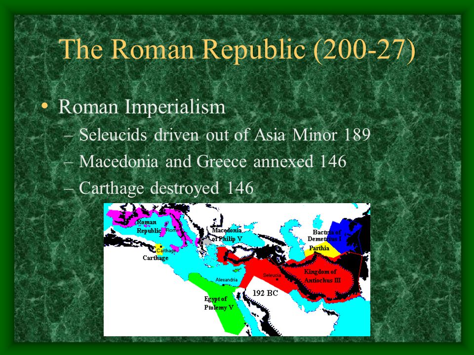 The Roman Republic (200-27) Roman Imperialism –Seleucids driven out of Asia Minor 189 –Macedonia and Greece annexed 146 –Carthage destroyed 146