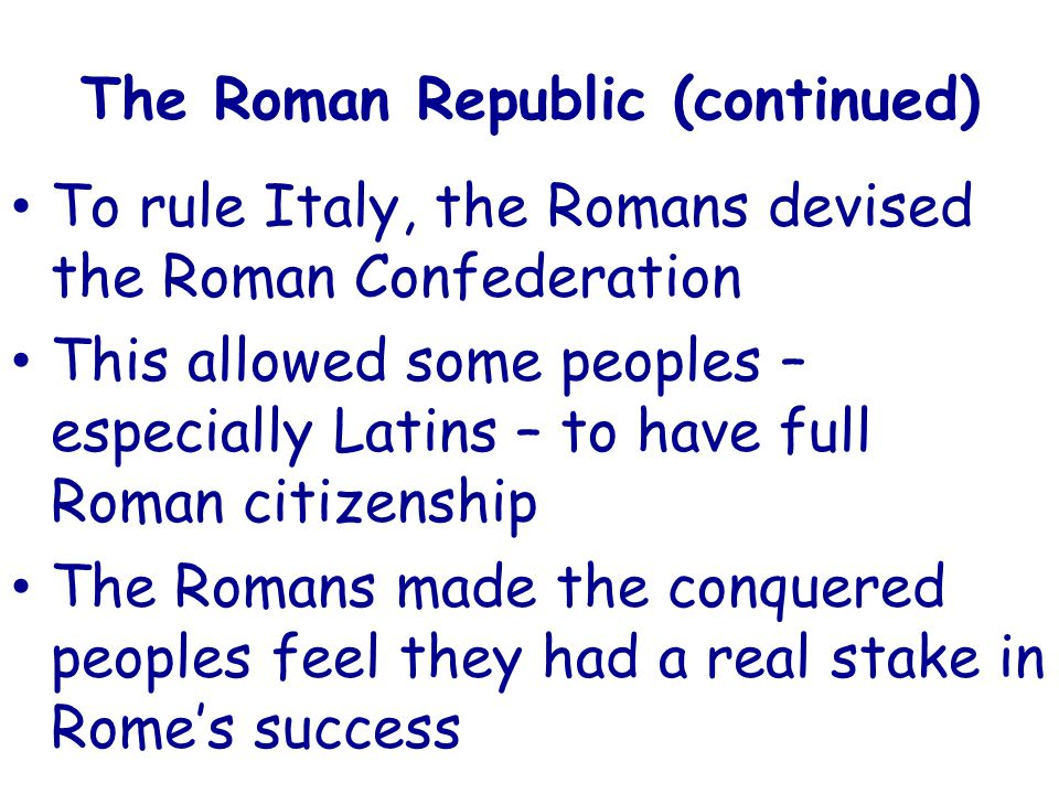 The Roman Republic (continued) To rule Italy, the Romans devised the Roman Confederation This allowed some peoples – especially Latins – to have full Roman citizenship The Romans made the conquered peoples feel they had a real stake in Rome's success