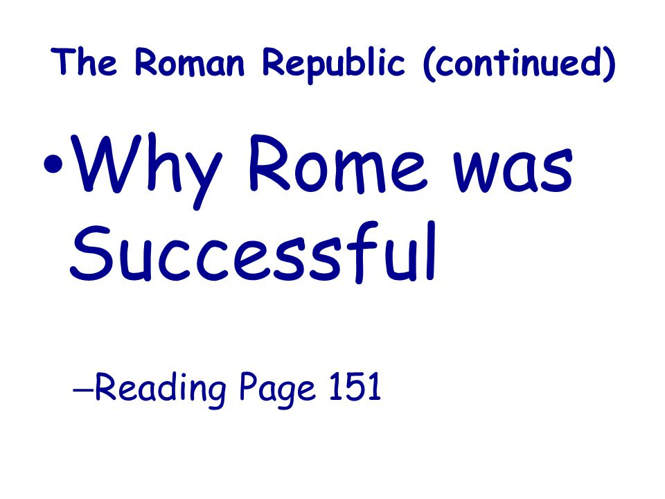 The Roman Republic (continued) Why Rome was Successful – Reading Page 151