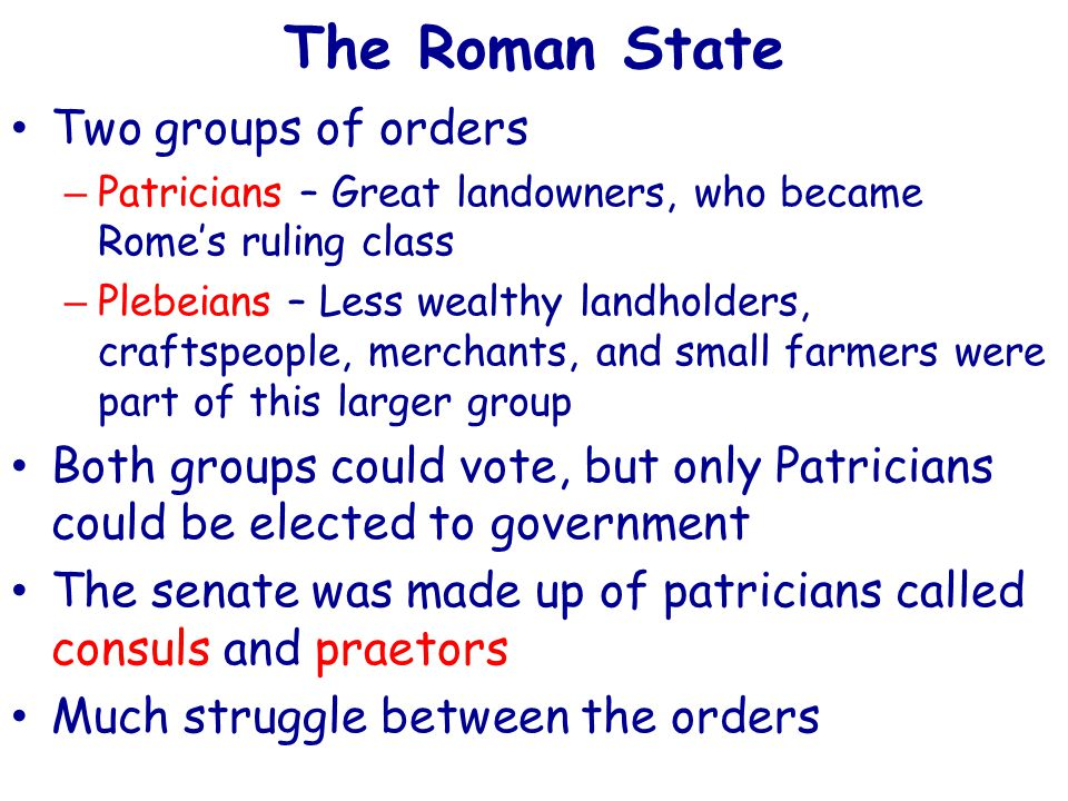 The Roman State Two groups of orders – Patricians – Great landowners, who became Rome's ruling class – Plebeians – Less wealthy landholders, craftspeople, merchants, and small farmers were part of this larger group Both groups could vote, but only Patricians could be elected to government The senate was made up of patricians called consuls and praetors Much struggle between the orders