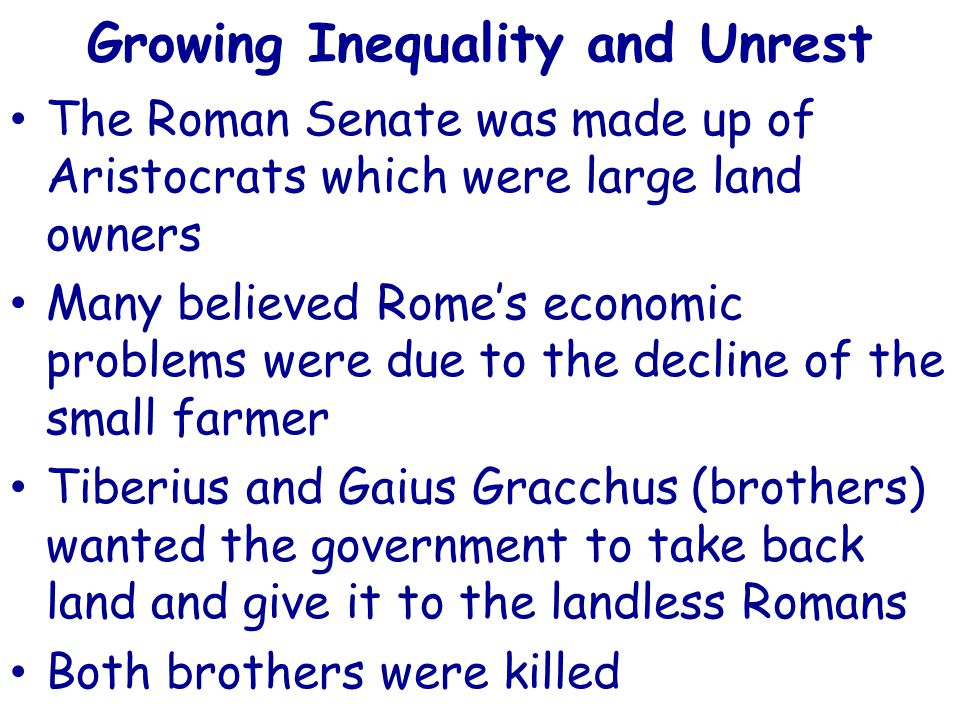 Growing Inequality and Unrest The Roman Senate was made up of Aristocrats which were large land owners Many believed Rome's economic problems were due to the decline of the small farmer Tiberius and Gaius Gracchus (brothers) wanted the government to take back land and give it to the landless Romans Both brothers were killed