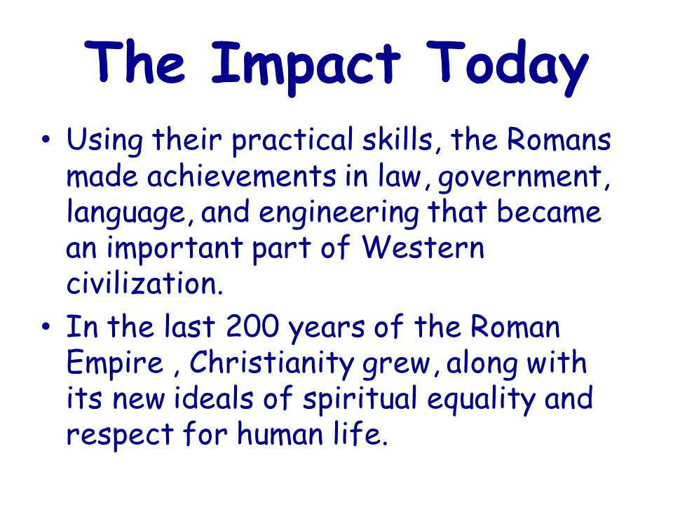 The Impact Today Using their practical skills, the Romans made achievements in law, government, language, and engineering that became an important part of Western civilization.