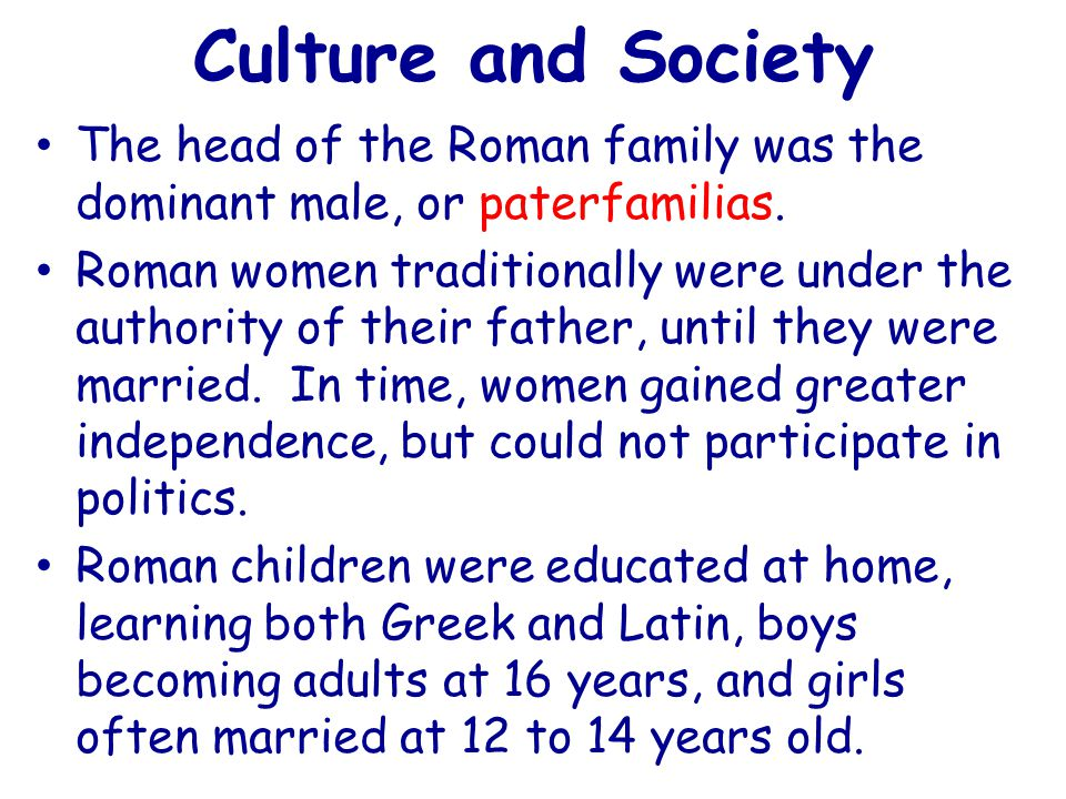 Culture and Society The head of the Roman family was the dominant male, or paterfamilias.