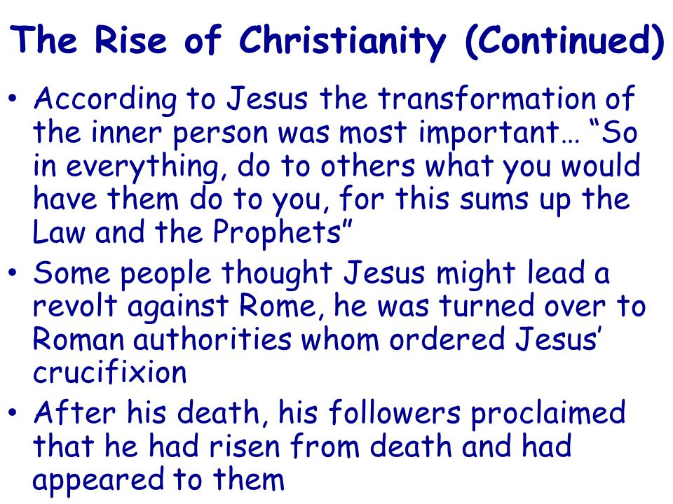 The Rise of Christianity (Continued) According to Jesus the transformation of the inner person was most important… So in everything, do to others what you would have them do to you, for this sums up the Law and the Prophets Some people thought Jesus might lead a revolt against Rome, he was turned over to Roman authorities whom ordered Jesus' crucifixion After his death, his followers proclaimed that he had risen from death and had appeared to them